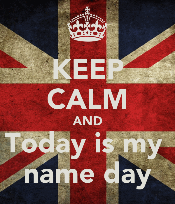 KEEP CALM AND Today is my  name day