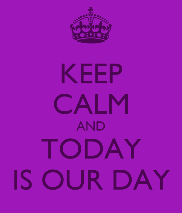 KEEP CALM AND TODAY IS OUR DAY