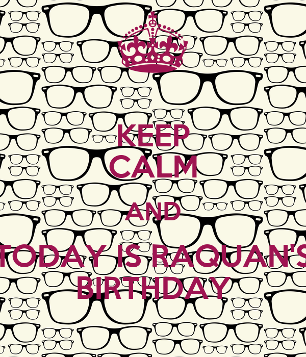 KEEP CALM AND TODAY IS RAQUAN'S BIRTHDAY