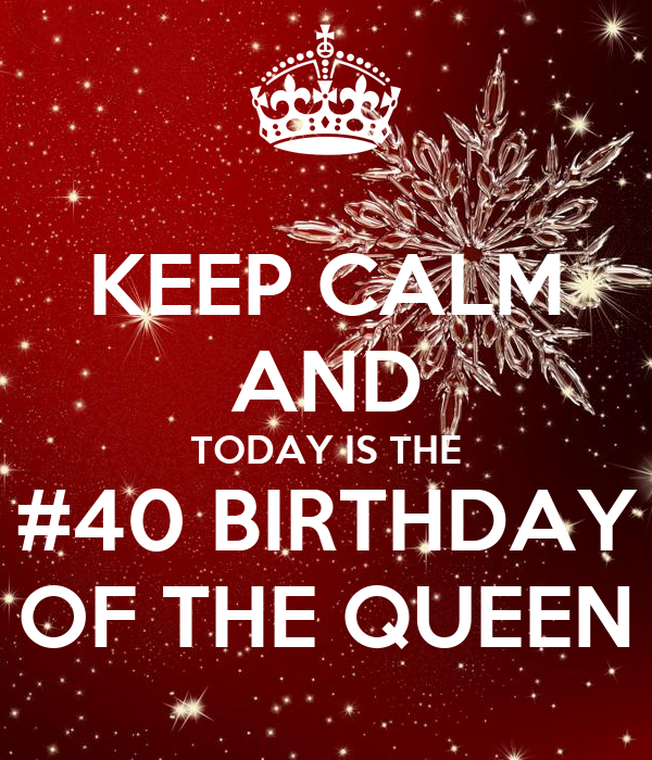 KEEP CALM AND TODAY IS THE  #40 BIRTHDAY  OF THE QUEEN