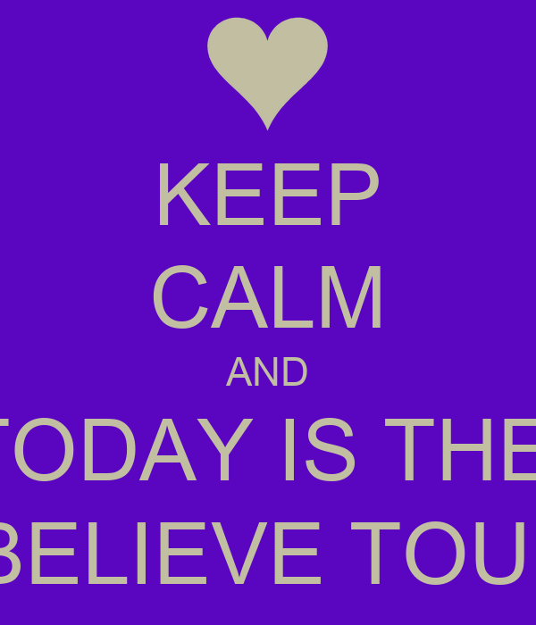 KEEP CALM AND TODAY IS THE   BELIEVE TOUR