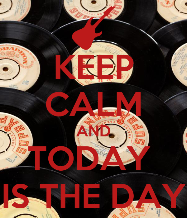 KEEP CALM AND TODAY  IS THE DAY