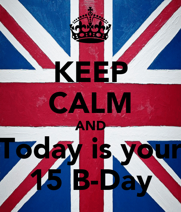 KEEP CALM AND Today is your 15 B-Day
