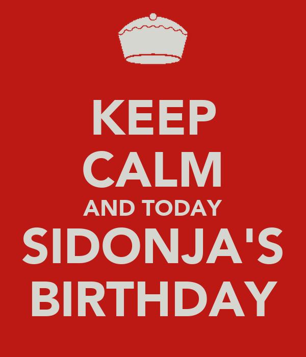 KEEP CALM AND TODAY SIDONJA'S BIRTHDAY