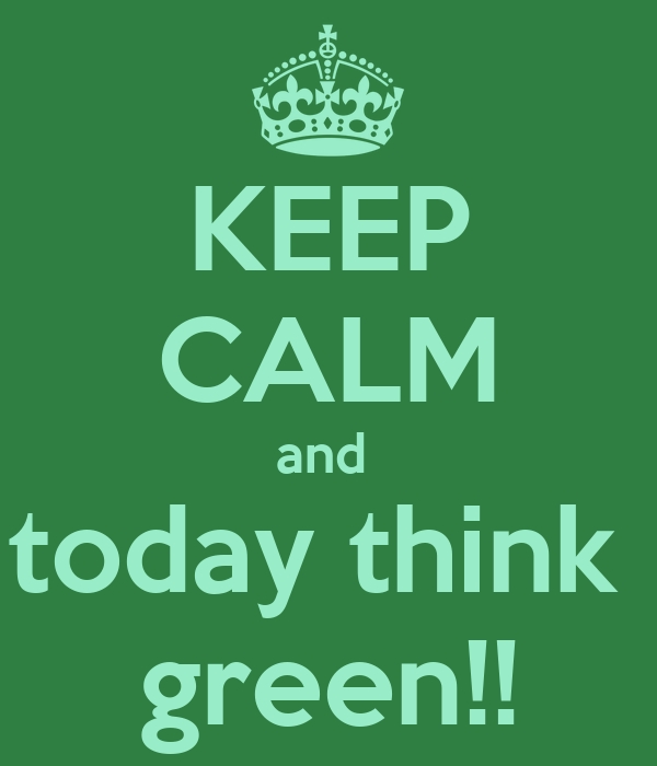 KEEP CALM and  today think  green!!