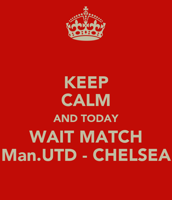 KEEP CALM AND TODAY WAIT MATCH Man.UTD - CHELSEA