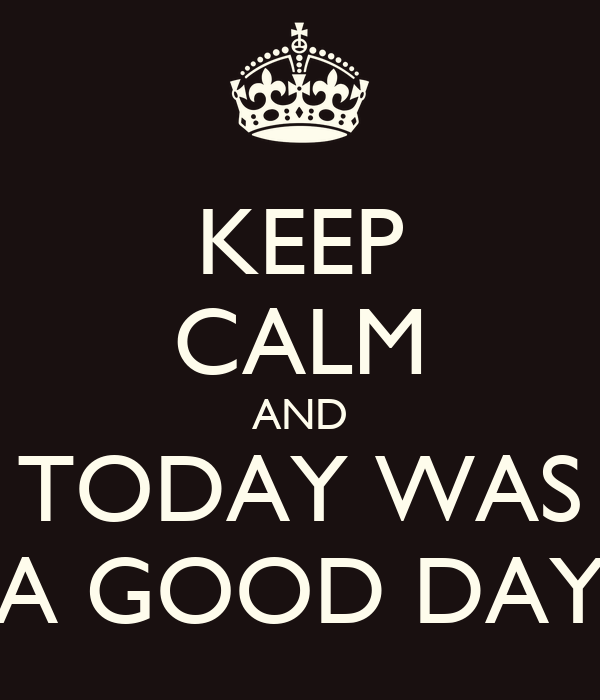 KEEP CALM AND TODAY WAS A GOOD DAY