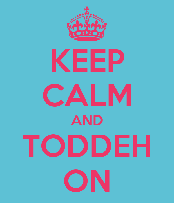 KEEP CALM AND TODDEH ON