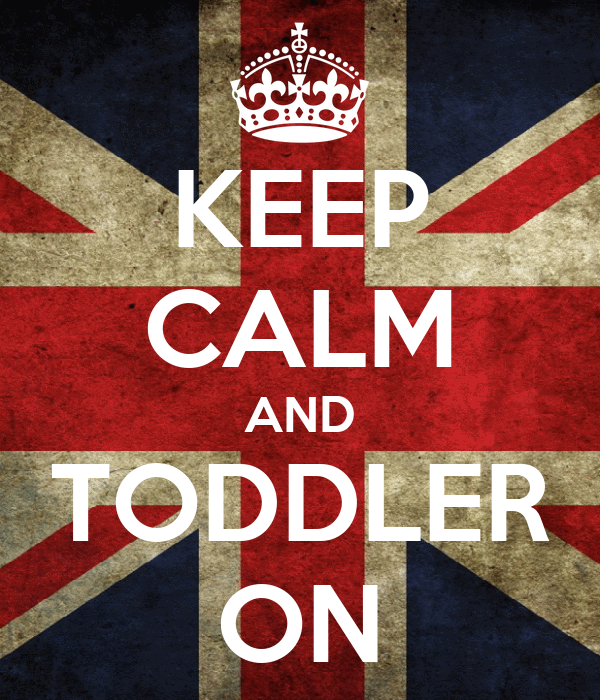 KEEP CALM AND TODDLER ON