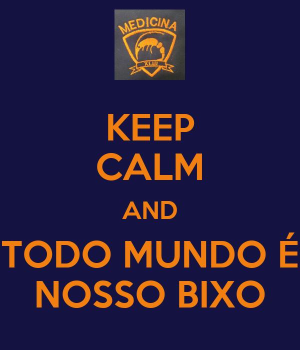 KEEP CALM AND TODO MUNDO É NOSSO BIXO