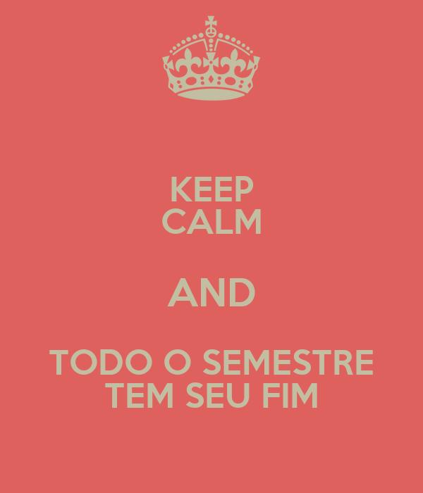 KEEP CALM AND TODO O SEMESTRE TEM SEU FIM