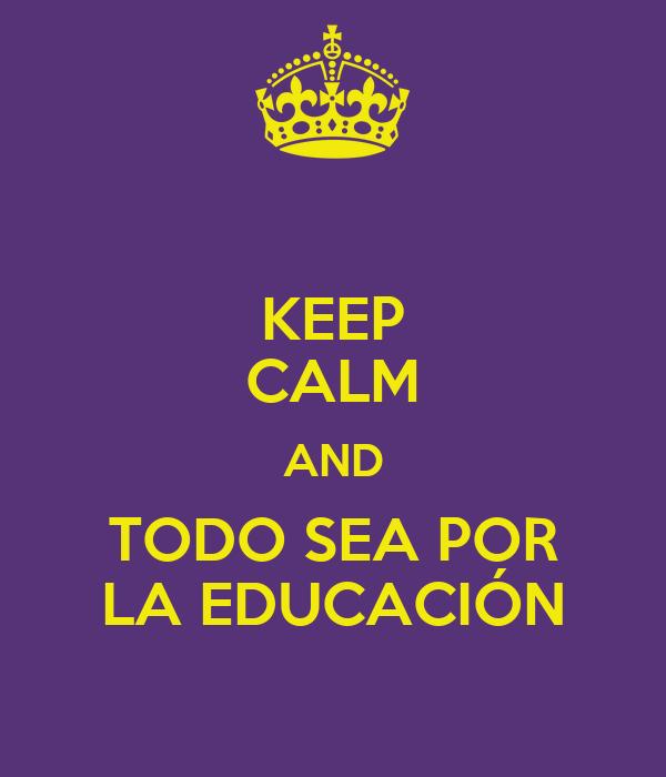 KEEP CALM AND TODO SEA POR LA EDUCACIÓN