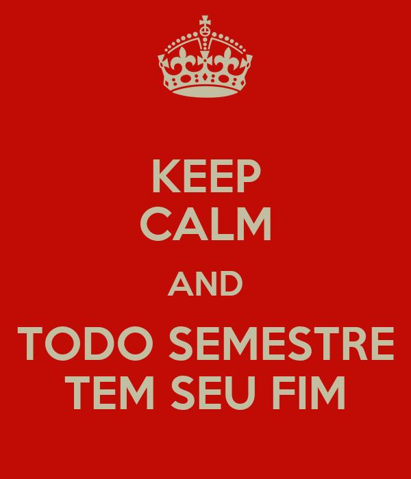 KEEP CALM AND TODO SEMESTRE TEM SEU FIM