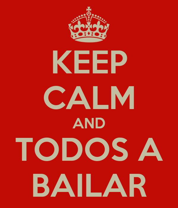 KEEP CALM AND TODOS A BAILAR