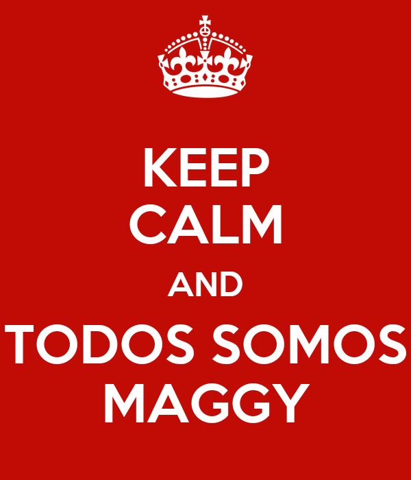 KEEP CALM AND TODOS SOMOS MAGGY