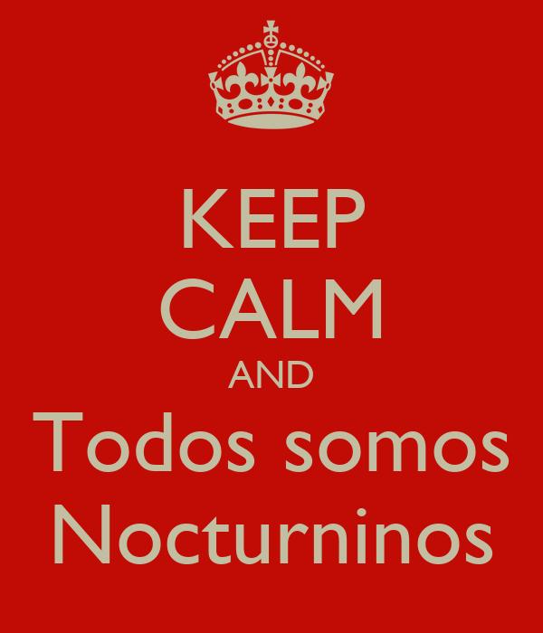 KEEP CALM AND Todos somos Nocturninos