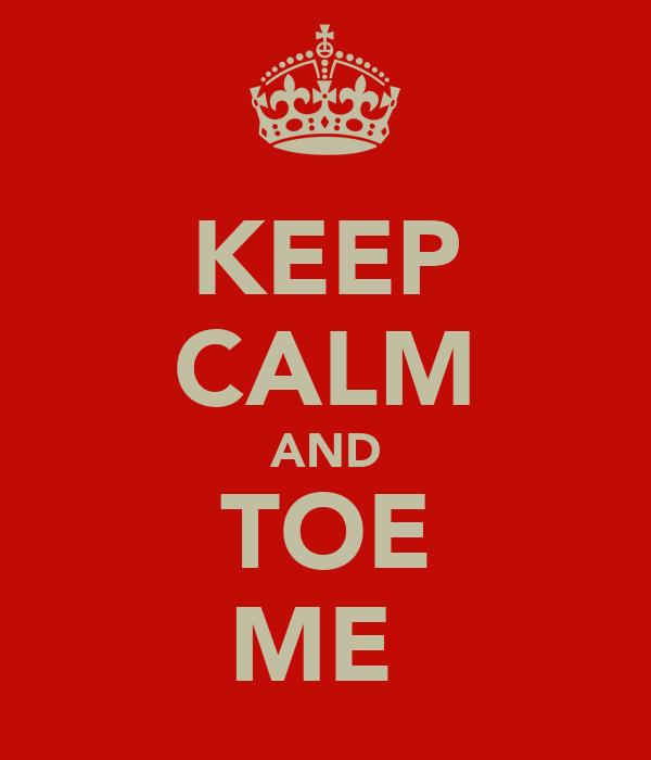 KEEP CALM AND TOE ME