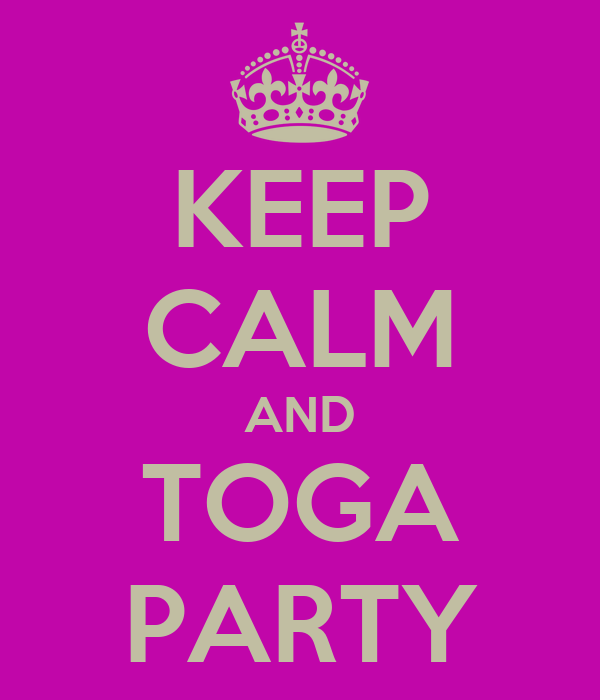 KEEP CALM AND TOGA PARTY