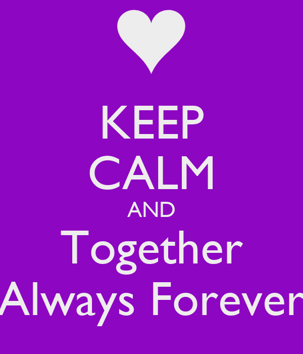 KEEP CALM AND  Together  Always Forever