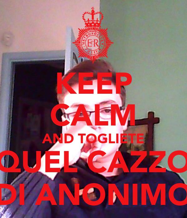 KEEP CALM AND TOGLIETE QUEL CAZZO DI ANONIMO