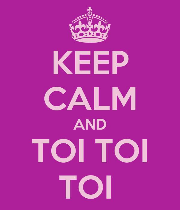 KEEP CALM AND TOI TOI TOI