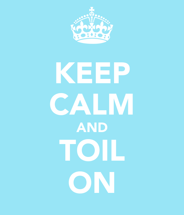 KEEP CALM AND TOIL ON