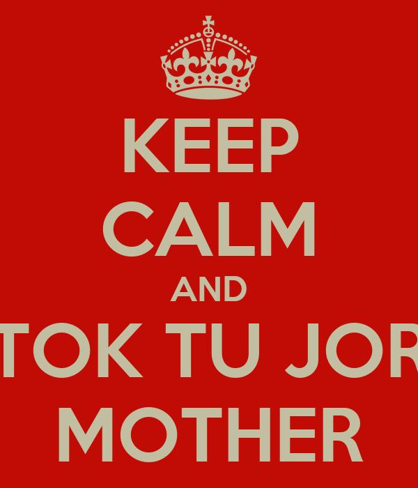 KEEP CALM AND TOK TU JOR MOTHER