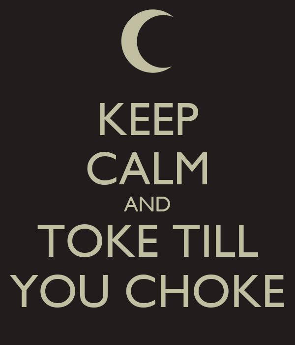 KEEP CALM AND TOKE TILL YOU CHOKE