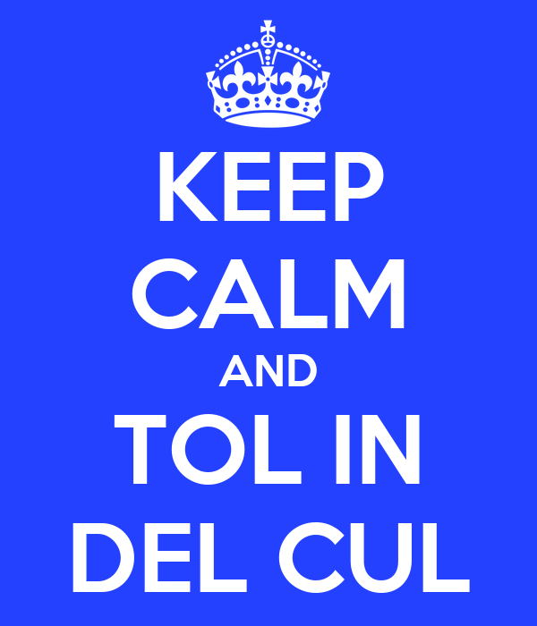 KEEP CALM AND TOL IN DEL CUL