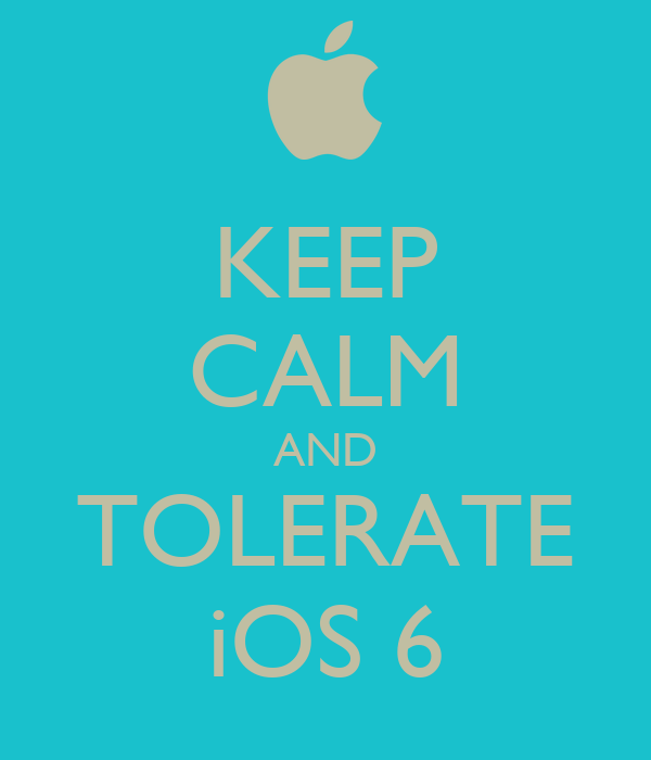 KEEP CALM AND TOLERATE iOS 6