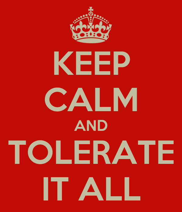 KEEP CALM AND TOLERATE IT ALL