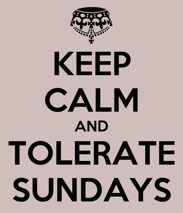 KEEP CALM AND TOLERATE SUNDAYS