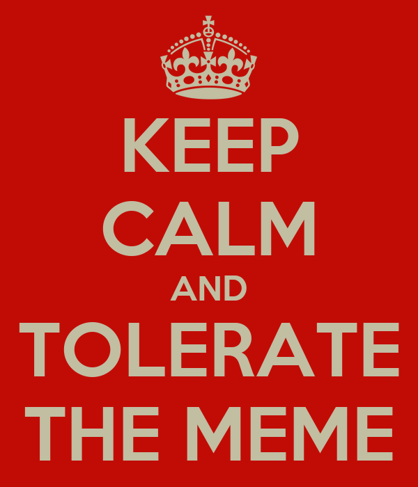 KEEP CALM AND TOLERATE THE MEME