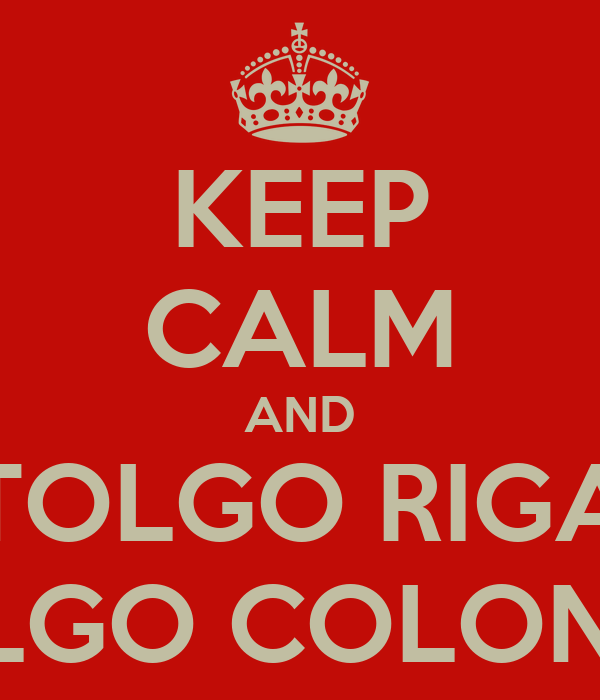 KEEP CALM AND TOLGO RIGA TOLGO COLONNA
