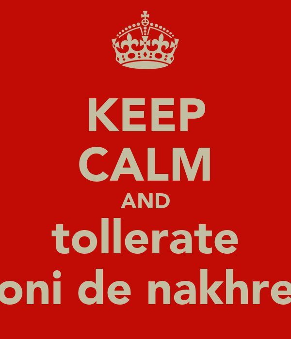 KEEP CALM AND tollerate soni de nakhre!