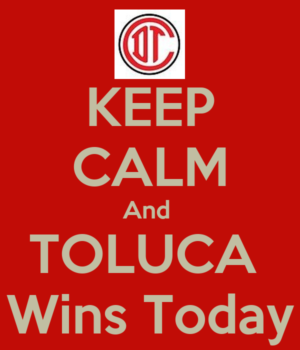 KEEP CALM And  TOLUCA  Wins Today