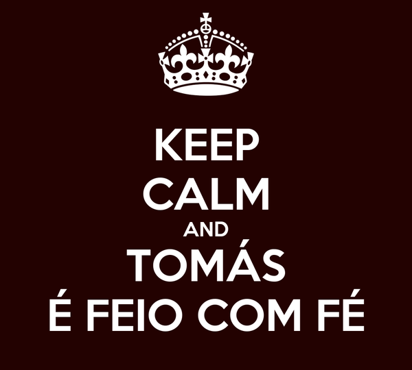 KEEP CALM AND TOMÁS É FEIO COM FÉ