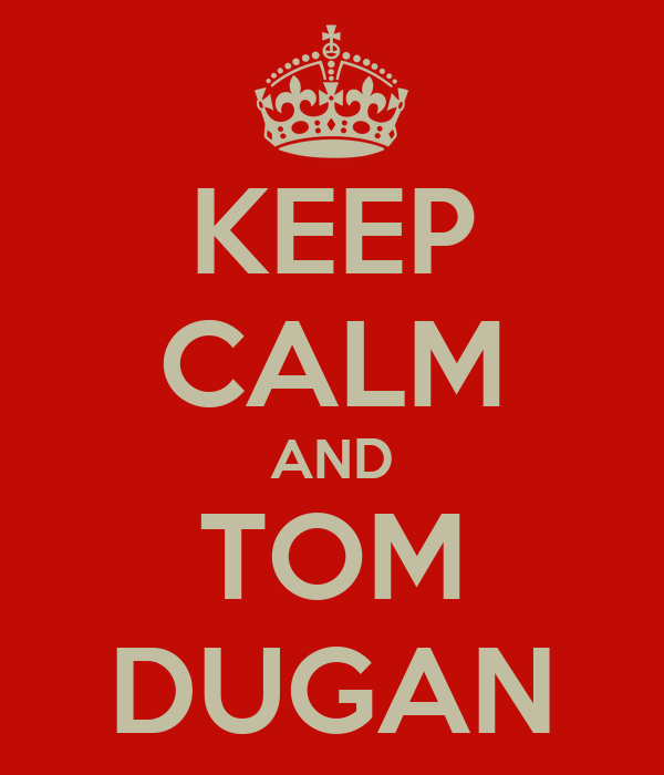 KEEP CALM AND TOM DUGAN