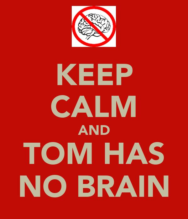KEEP CALM AND TOM HAS NO BRAIN