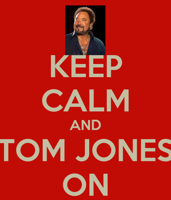 KEEP CALM AND TOM JONES ON