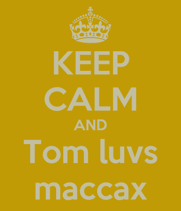 KEEP CALM AND Tom luvs maccax