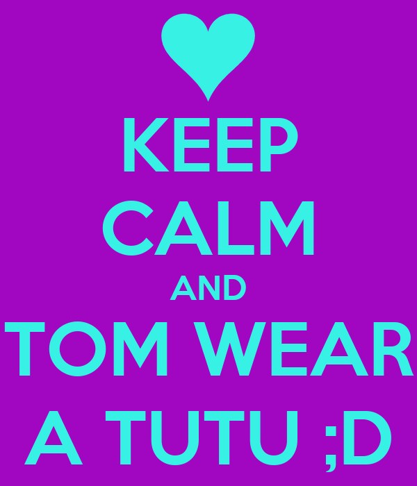 KEEP CALM AND TOM WEAR A TUTU ;D