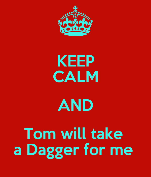 KEEP CALM AND Tom will take  a Dagger for me