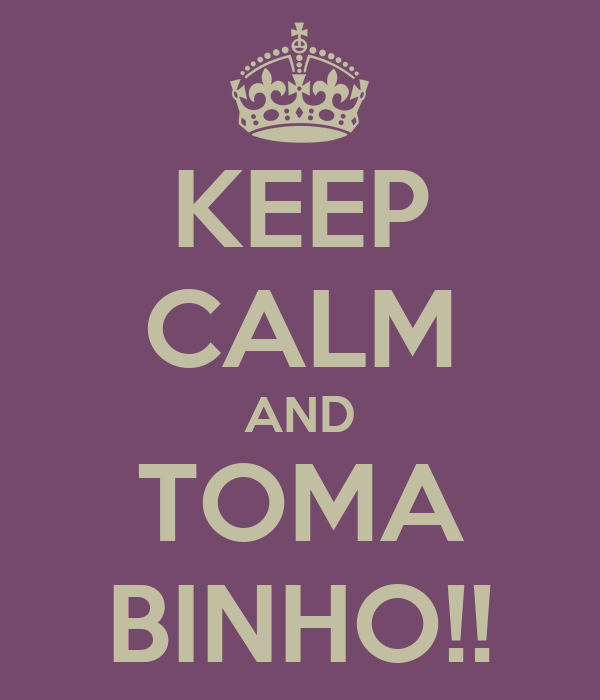 KEEP CALM AND TOMA BINHO!!