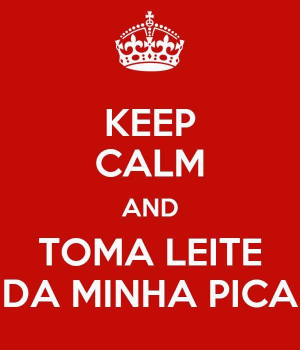 KEEP CALM AND TOMA LEITE DA MINHA PICA