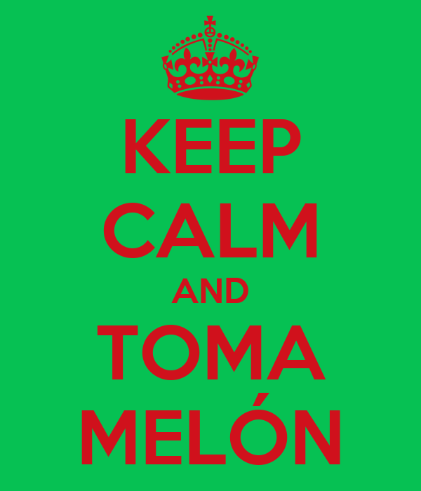 KEEP CALM AND TOMA MELÓN