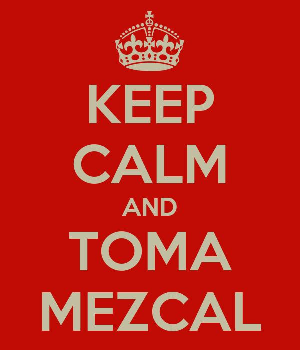 KEEP CALM AND TOMA MEZCAL