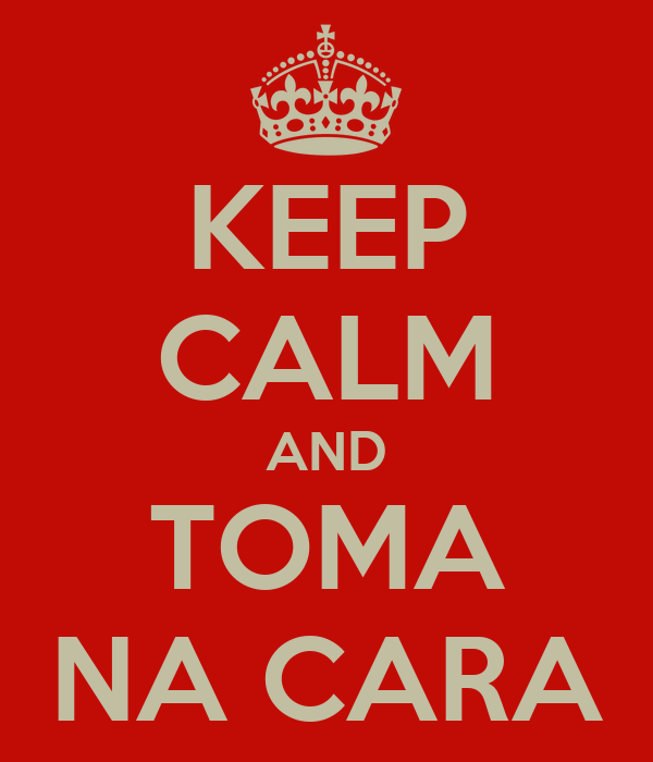 KEEP CALM AND TOMA NA CARA