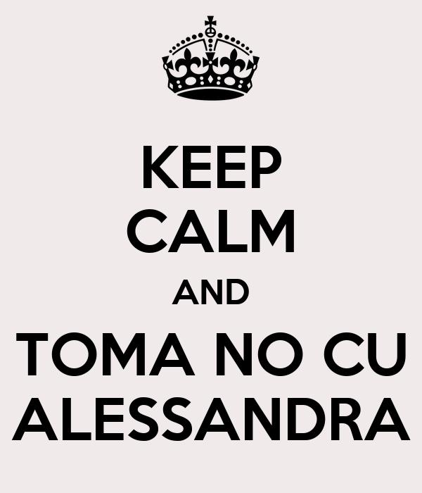 KEEP CALM AND TOMA NO CU ALESSANDRA