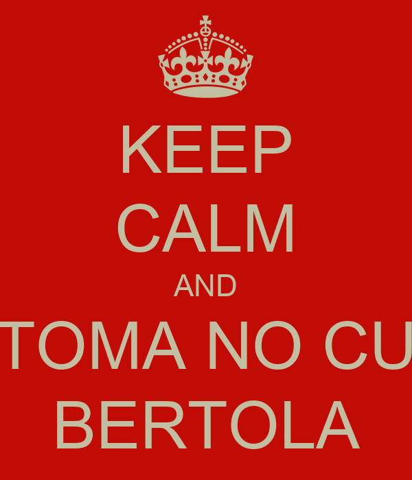 KEEP CALM AND TOMA NO CU BERTOLA